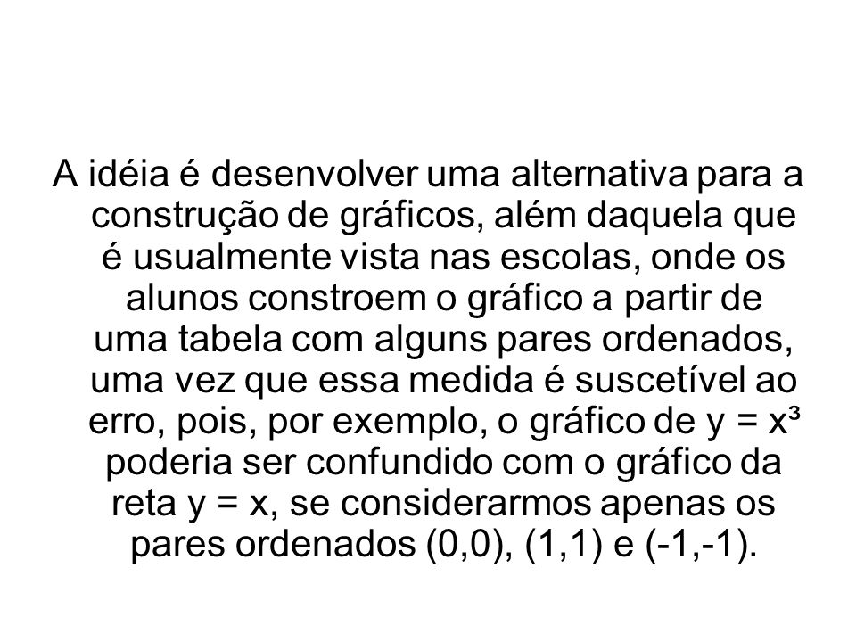 A idéia é desenvolver uma alternativa para a construção de gráficos, além daquela que é usualmente vista nas escolas, onde os alunos constroem o gráfico a partir de uma tabela com alguns pares ordenados, uma vez que essa medida é suscetível ao erro, pois, por exemplo, o gráfico de y = x³ poderia ser confundido com o gráfico da reta y = x, se considerarmos apenas os pares ordenados (0,0), (1,1) e (-1,-1).