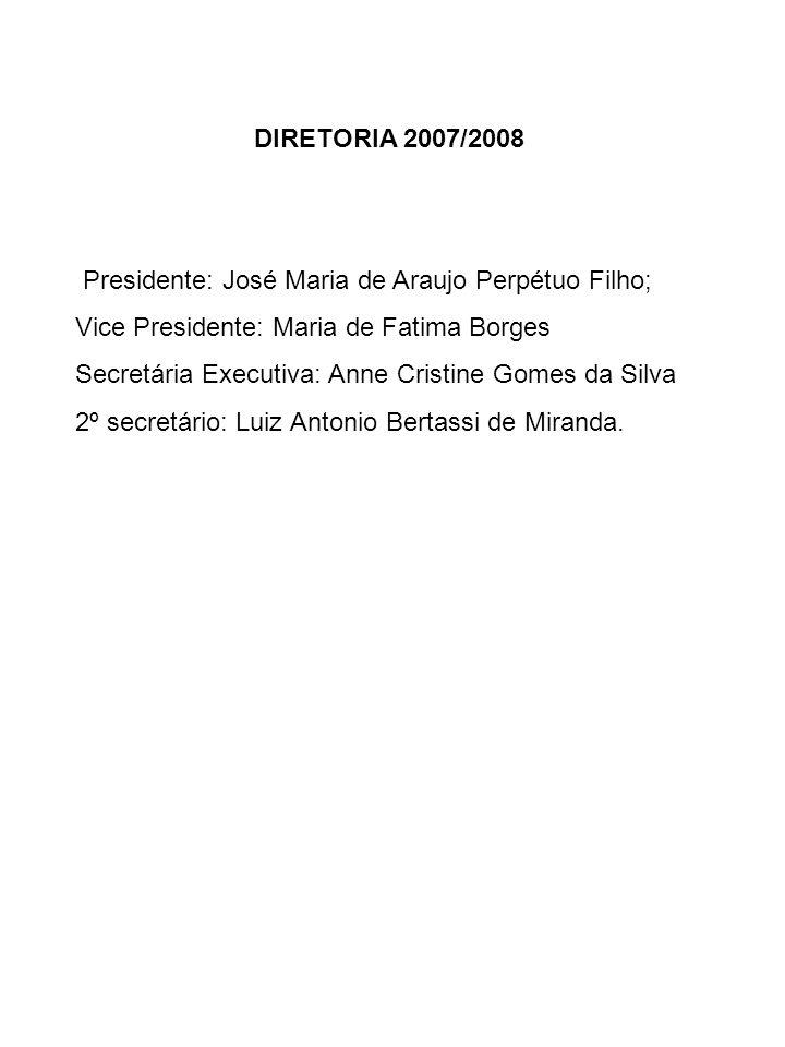 DIRETORIA 2007/2008 Presidente: José Maria de Araujo Perpétuo Filho; Vice Presidente: Maria de Fatima Borges.