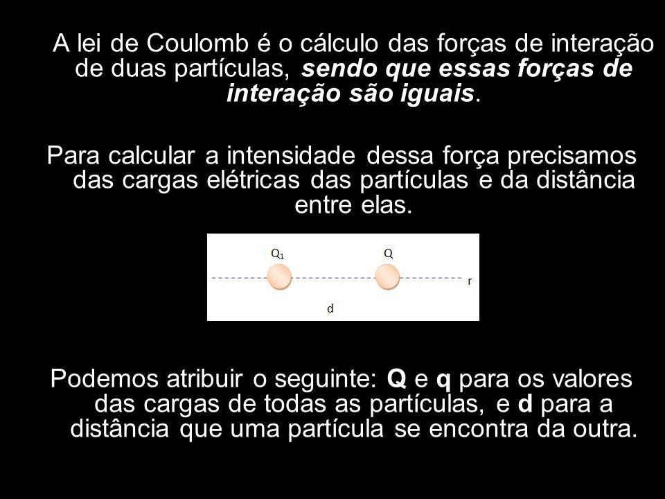 A lei de Coulomb é o cálculo das forças de interação de duas partículas, sendo que essas forças de interação são iguais.