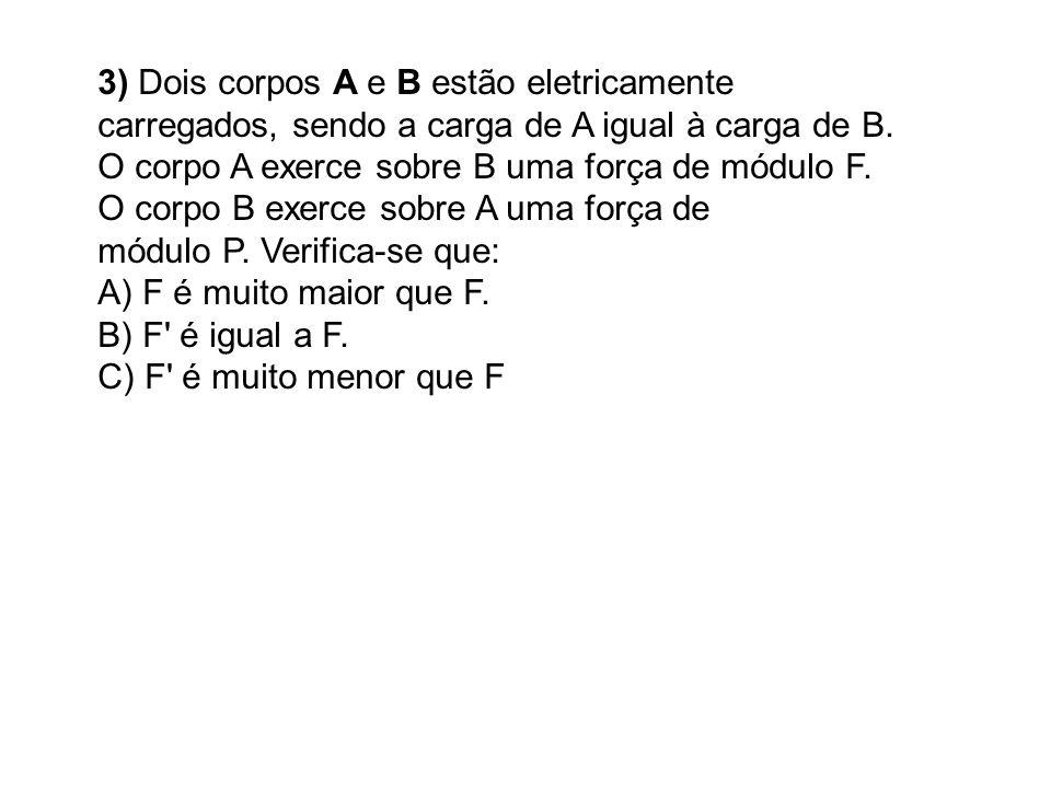 3) Dois corpos A e B estão eletricamente carregados, sendo a carga de A igual à carga de B.
