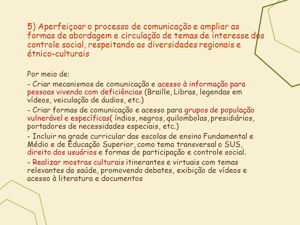 5) Aperfeiçoar o processo de comunicação e ampliar as formas de abordagem e circulação de temas de interesse dos controle social, respeitando as diversidades regionais e étnico-culturais