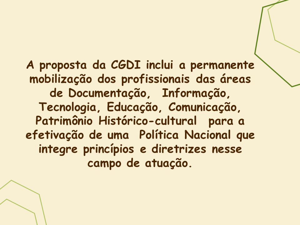 A proposta da CGDI inclui a permanente mobilização dos profissionais das áreas de Documentação, Informação, Tecnologia, Educação, Comunicação, Patrimônio Histórico-cultural para a efetivação de uma Política Nacional que integre princípios e diretrizes nesse campo de atuação.