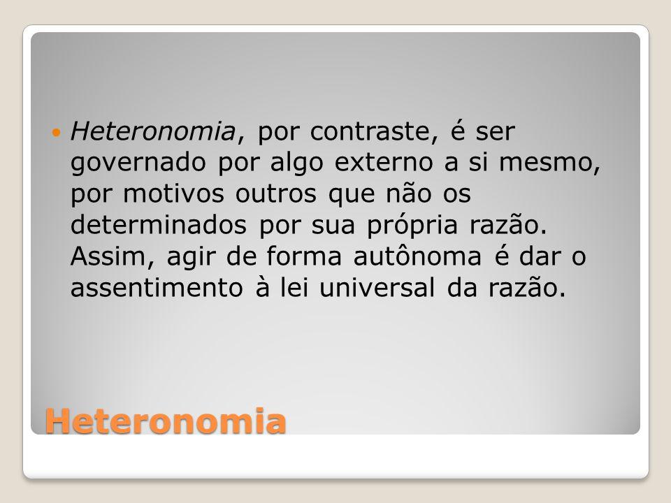 Heteronomia, por contraste, é ser governado por algo externo a si mesmo, por motivos outros que não os determinados por sua própria razão. Assim, agir de forma autônoma é dar o assentimento à lei universal da razão.