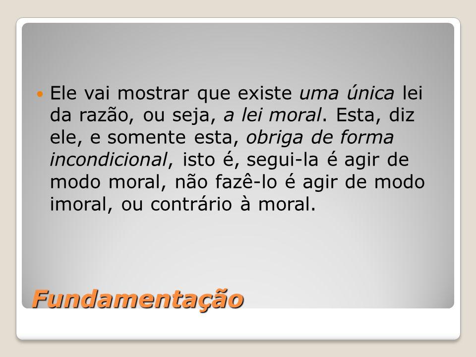 Ele vai mostrar que existe uma única lei da razão, ou seja, a lei moral. Esta, diz ele, e somente esta, obriga de forma incondicional, isto é, segui-la é agir de modo moral, não fazê-lo é agir de modo imoral, ou contrário à moral.