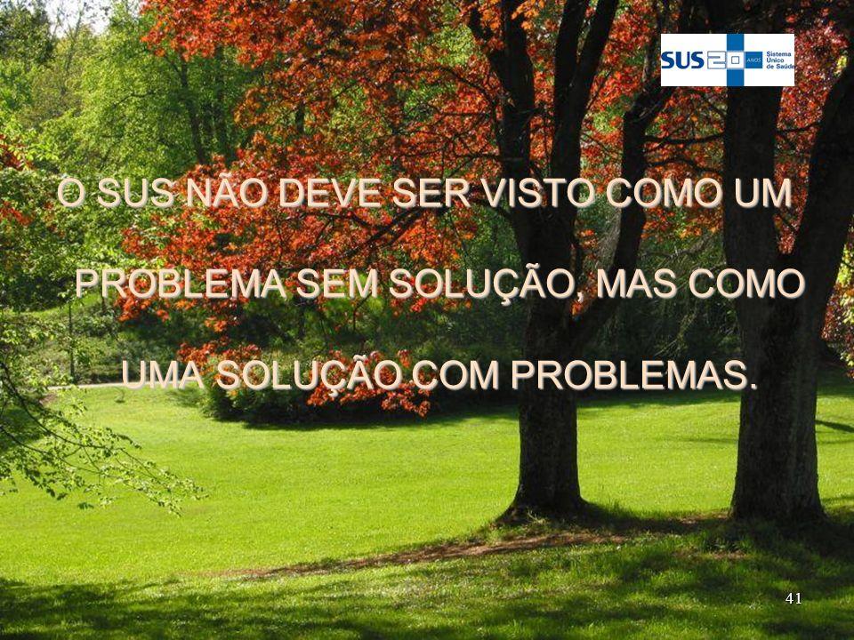 O SUS NÃO DEVE SER VISTO COMO UM PROBLEMA SEM SOLUÇÃO, MAS COMO UMA SOLUÇÃO COM PROBLEMAS.