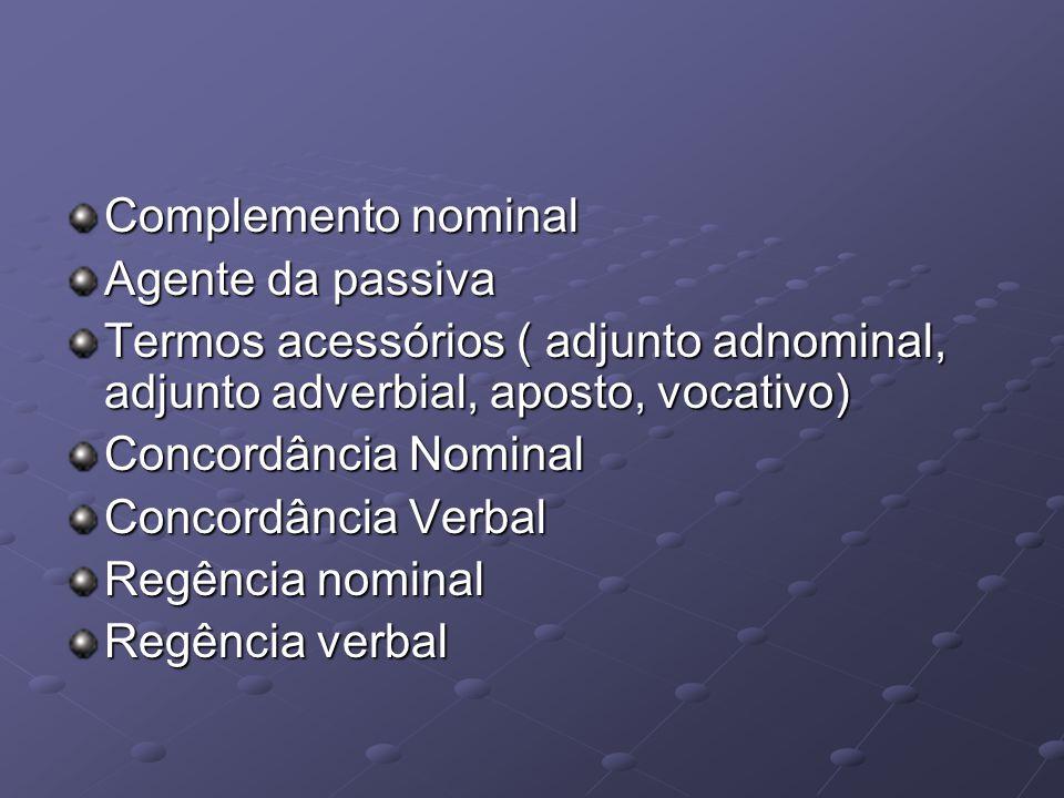Complemento nominal Agente da passiva. Termos acessórios ( adjunto adnominal, adjunto adverbial, aposto, vocativo)