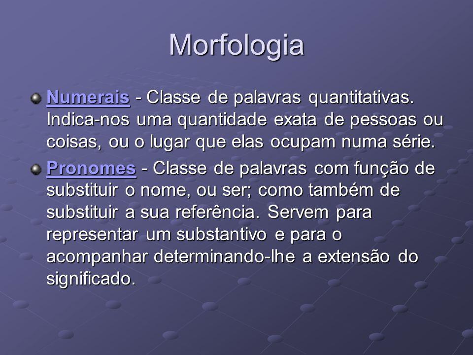 Morfologia Numerais - Classe de palavras quantitativas. Indica-nos uma quantidade exata de pessoas ou coisas, ou o lugar que elas ocupam numa série.