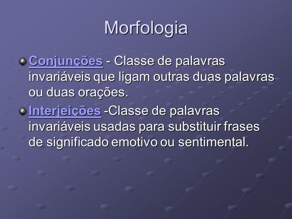 Morfologia Conjunções - Classe de palavras invariáveis que ligam outras duas palavras ou duas orações.