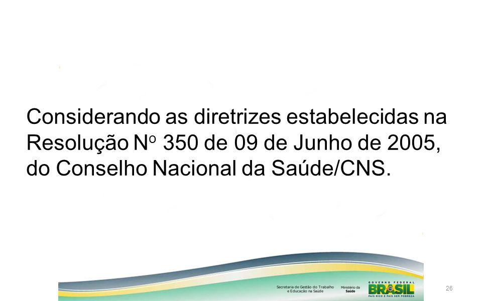 Considerando as diretrizes estabelecidas na Resolução No 350 de 09 de Junho de 2005, do Conselho Nacional da Saúde/CNS.