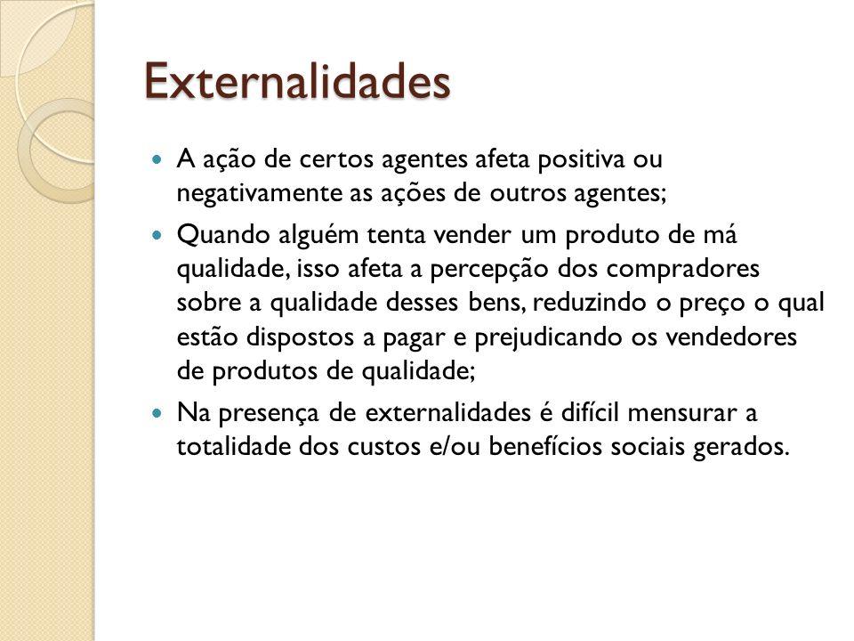Externalidades A ação de certos agentes afeta positiva ou negativamente as ações de outros agentes;