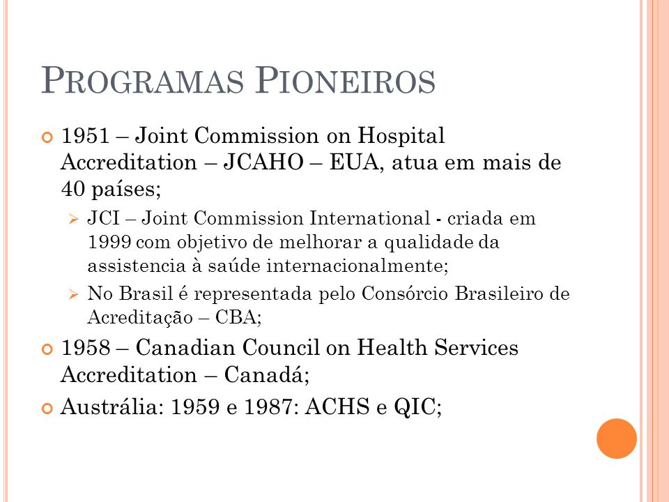 Programas Pioneiros 1951 – Joint Commission on Hospital Accreditation – JCAHO – EUA, atua em mais de 40 países;