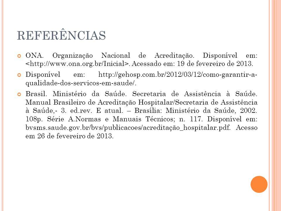 REFERÊNCIAS ONA. Organização Nacional de Acreditação. Disponível em: <http://www.ona.org.br/Inicial>. Acessado em: 19 de fevereiro de 2013.