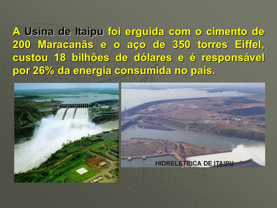A Usina de Itaipu foi erguida com o cimento de 200 Maracanãs e o aço de 350 torres Eiffel, custou 18 bilhões de dólares e é responsável por 26% da energia consumida no país.
