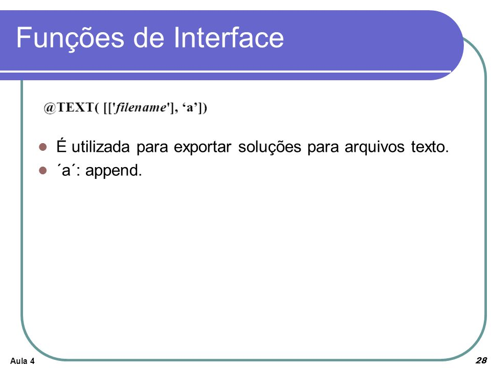 Funções de Interface É utilizada para exportar soluções para arquivos texto. ´a´: append. Aula 4