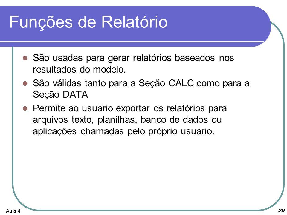 Funções de Relatório São usadas para gerar relatórios baseados nos resultados do modelo. São válidas tanto para a Seção CALC como para a Seção DATA.