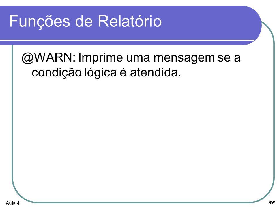 Funções de Relatório @WARN: Imprime uma mensagem se a condição lógica é atendida. Aula 4