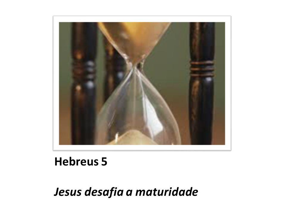 Hebreus 5 Jesus desafia a maturidade