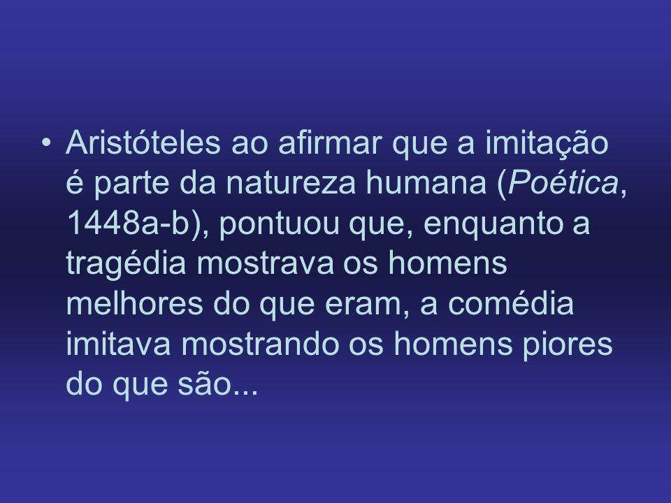 Aristóteles ao afirmar que a imitação é parte da natureza humana (Poética, 1448a-b), pontuou que, enquanto a tragédia mostrava os homens melhores do que eram, a comédia imitava mostrando os homens piores do que são...