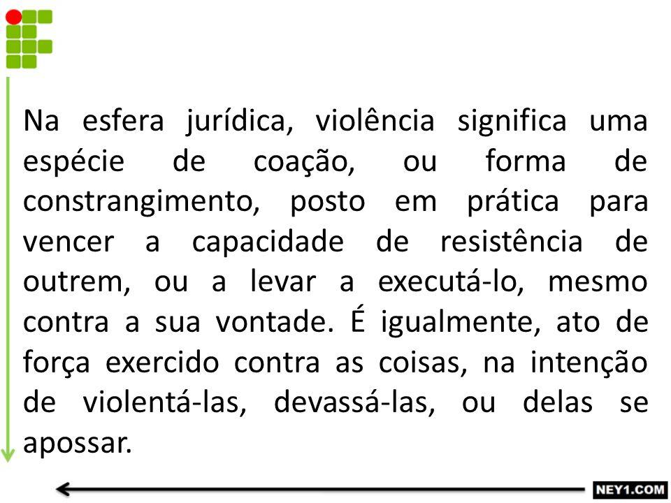 Na esfera jurídica, violência significa uma espécie de coação, ou forma de constrangimento, posto em prática para vencer a capacidade de resistência de outrem, ou a levar a executá-lo, mesmo contra a sua vontade.