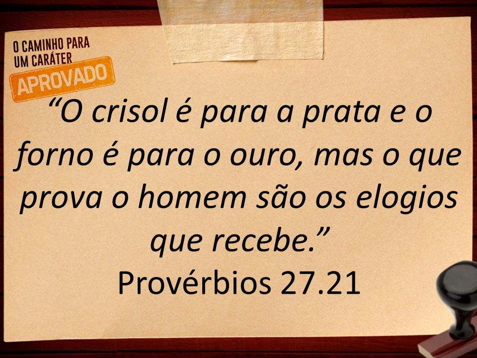O crisol é para a prata e o forno é para o ouro, mas o que prova o homem são os elogios que recebe. Provérbios 27.21
