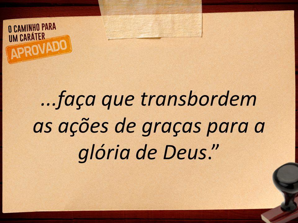 ...faça que transbordem as ações de graças para a glória de Deus.