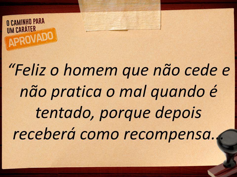 Feliz o homem que não cede e não pratica o mal quando é tentado, porque depois receberá como recompensa...