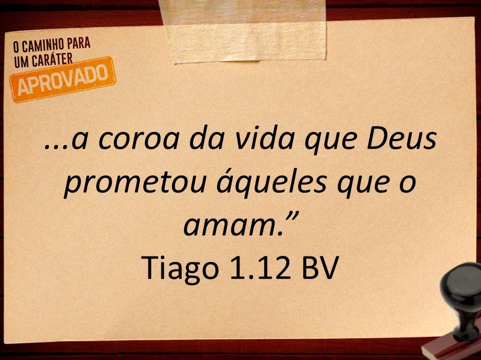 ...a coroa da vida que Deus prometou áqueles que o amam. Tiago 1.12 BV
