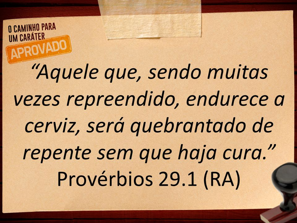 Aquele que, sendo muitas vezes repreendido, endurece a cerviz, será quebrantado de repente sem que haja cura. Provérbios 29.1 (RA)