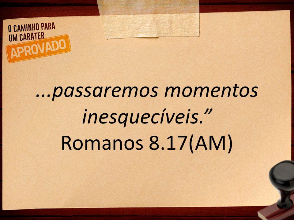 ...passaremos momentos inesquecíveis. Romanos 8.17(AM)