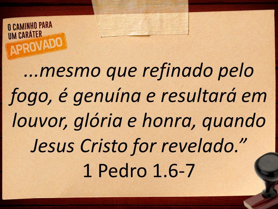 ...mesmo que refinado pelo fogo, é genuína e resultará em louvor, glória e honra, quando Jesus Cristo for revelado. 1 Pedro 1.6-7