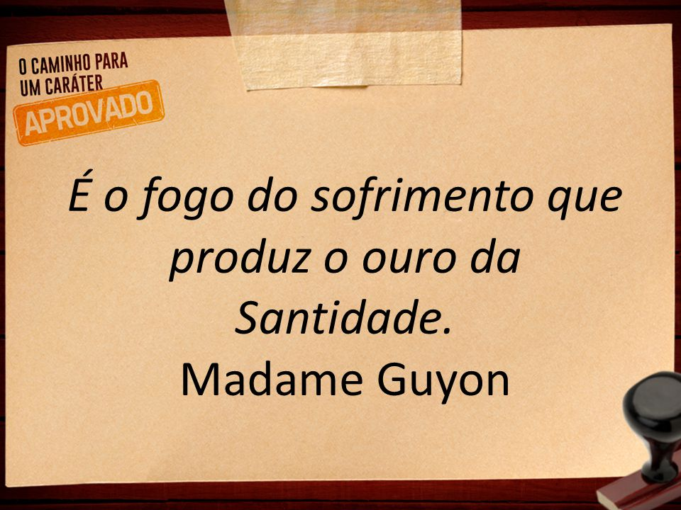É o fogo do sofrimento que produz o ouro da Santidade. Madame Guyon