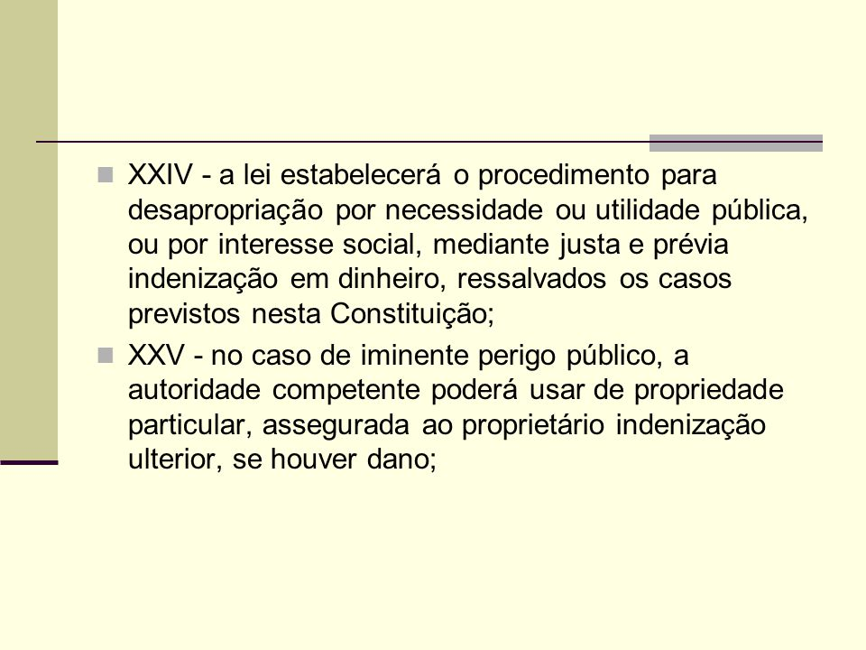 XXIV - a lei estabelecerá o procedimento para desapropriação por necessidade ou utilidade pública, ou por interesse social, mediante justa e prévia indenização em dinheiro, ressalvados os casos previstos nesta Constituição;