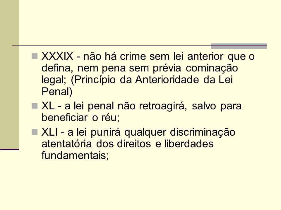 XXXIX - não há crime sem lei anterior que o defina, nem pena sem prévia cominação legal; (Princípio da Anterioridade da Lei Penal)
