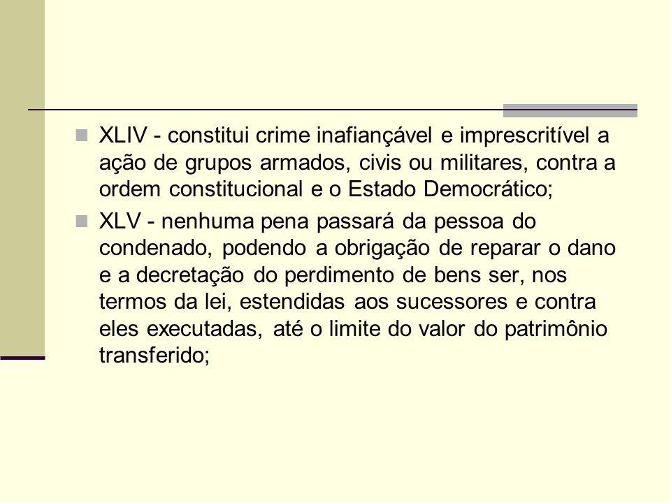 XLIV - constitui crime inafiançável e imprescritível a ação de grupos armados, civis ou militares, contra a ordem constitucional e o Estado Democrático;
