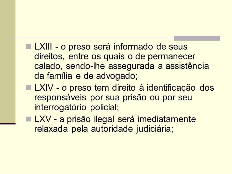 LXIII - o preso será informado de seus direitos, entre os quais o de permanecer calado, sendo-lhe assegurada a assistência da família e de advogado;