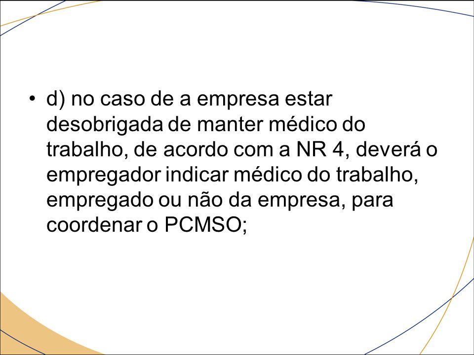 d) no caso de a empresa estar desobrigada de manter médico do trabalho, de acordo com a NR 4, deverá o empregador indicar médico do trabalho, empregado ou não da empresa, para coordenar o PCMSO;