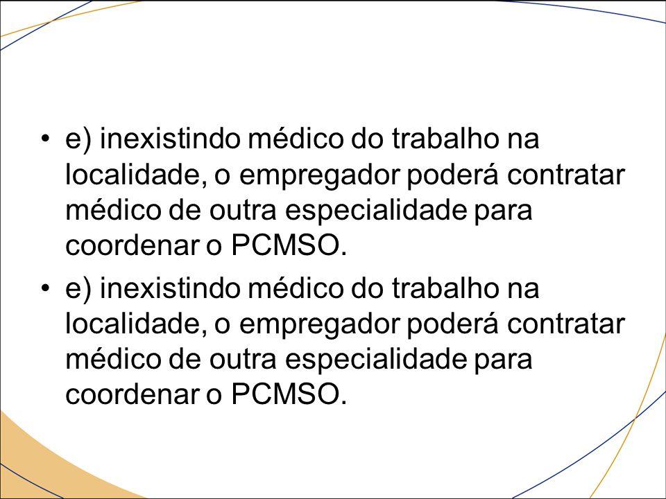 e) inexistindo médico do trabalho na localidade, o empregador poderá contratar médico de outra especialidade para coordenar o PCMSO.