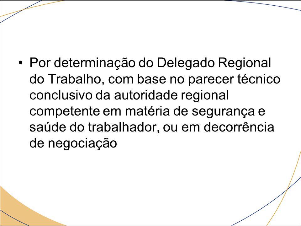 Por determinação do Delegado Regional do Trabalho, com base no parecer técnico conclusivo da autoridade regional competente em matéria de segurança e saúde do trabalhador, ou em decorrência de negociação