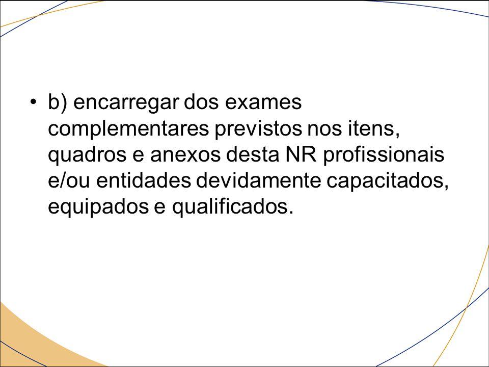 b) encarregar dos exames complementares previstos nos itens, quadros e anexos desta NR profissionais e/ou entidades devidamente capacitados, equipados e qualificados.