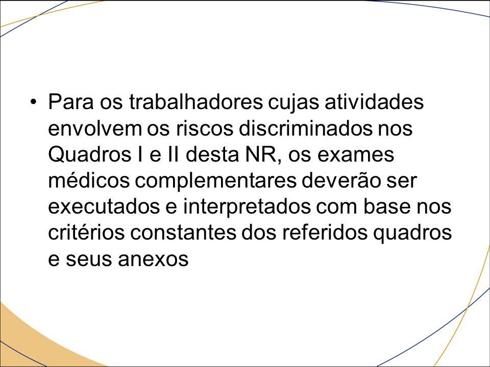 Para os trabalhadores cujas atividades envolvem os riscos discriminados nos Quadros I e II desta NR, os exames médicos complementares deverão ser executados e interpretados com base nos critérios constantes dos referidos quadros e seus anexos