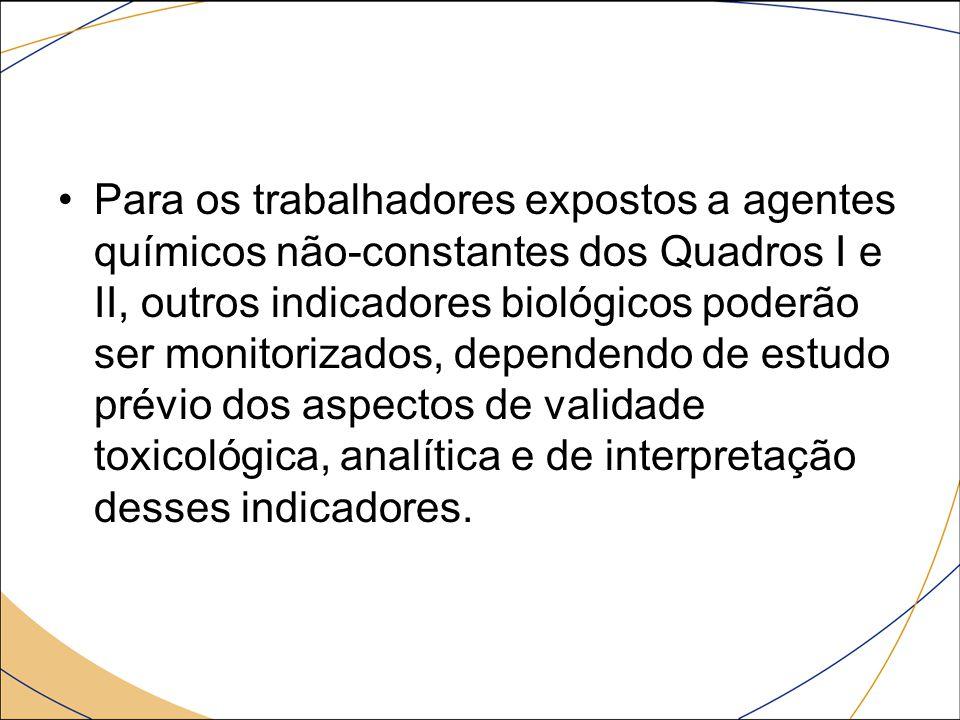 Para os trabalhadores expostos a agentes químicos não-constantes dos Quadros I e II, outros indicadores biológicos poderão ser monitorizados, dependendo de estudo prévio dos aspectos de validade toxicológica, analítica e de interpretação desses indicadores.