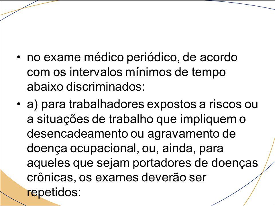 no exame médico periódico, de acordo com os intervalos mínimos de tempo abaixo discriminados: