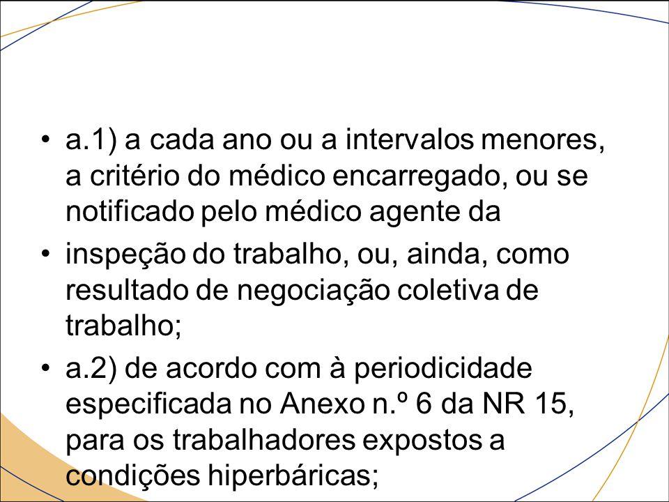 a.1) a cada ano ou a intervalos menores, a critério do médico encarregado, ou se notificado pelo médico agente da