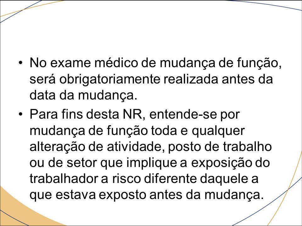 No exame médico de mudança de função, será obrigatoriamente realizada antes da data da mudança.