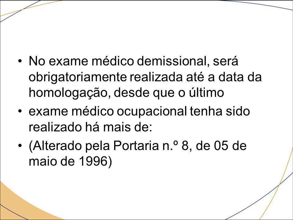 No exame médico demissional, será obrigatoriamente realizada até a data da homologação, desde que o último