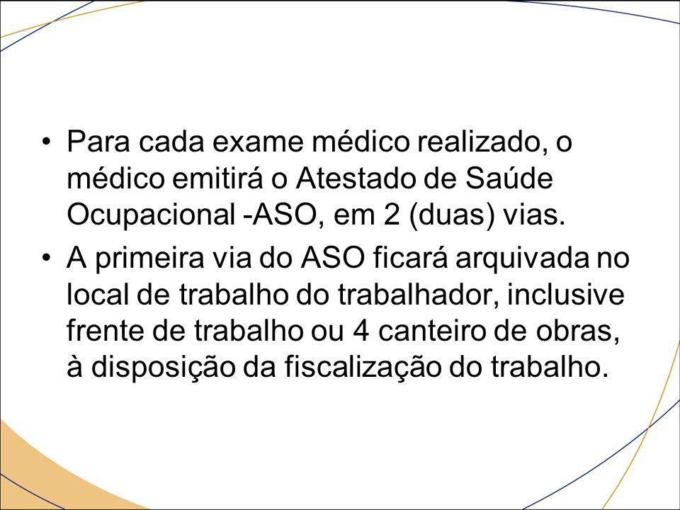 Para cada exame médico realizado, o médico emitirá o Atestado de Saúde Ocupacional -ASO, em 2 (duas) vias.