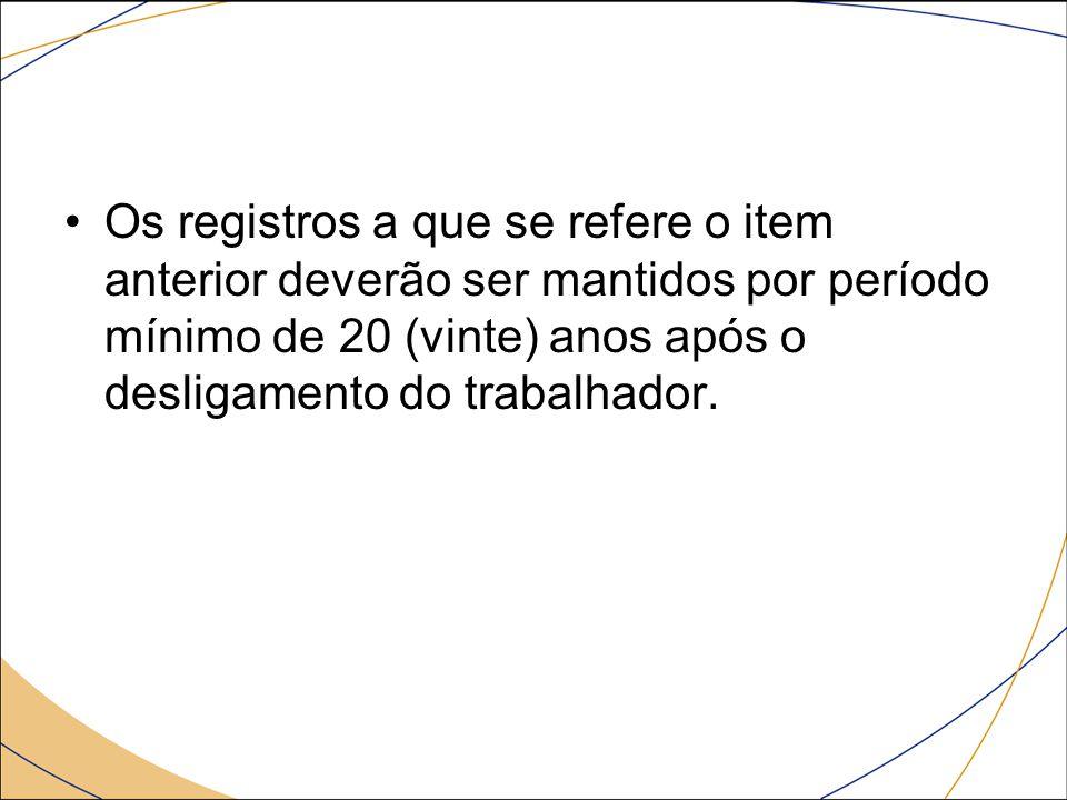 Os registros a que se refere o item anterior deverão ser mantidos por período mínimo de 20 (vinte) anos após o desligamento do trabalhador.