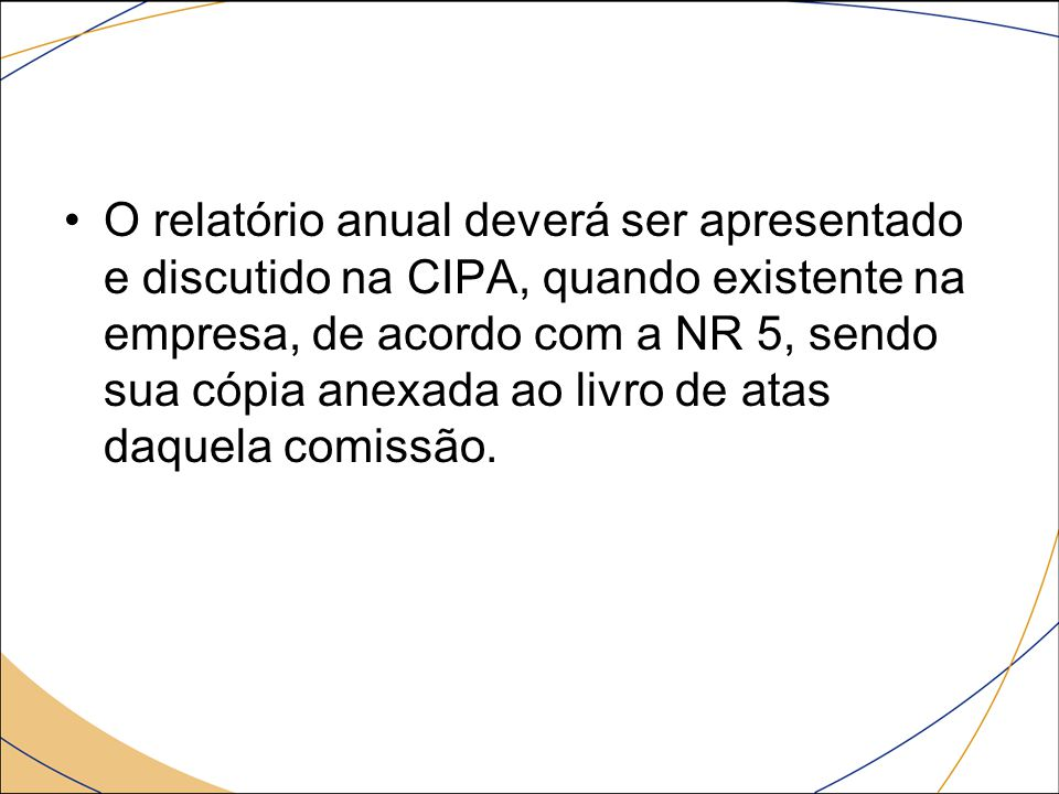 O relatório anual deverá ser apresentado e discutido na CIPA, quando existente na empresa, de acordo com a NR 5, sendo sua cópia anexada ao livro de atas daquela comissão.
