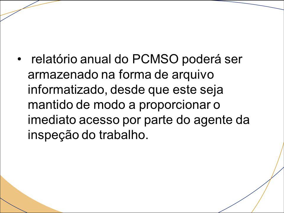 relatório anual do PCMSO poderá ser armazenado na forma de arquivo informatizado, desde que este seja mantido de modo a proporcionar o imediato acesso por parte do agente da inspeção do trabalho.