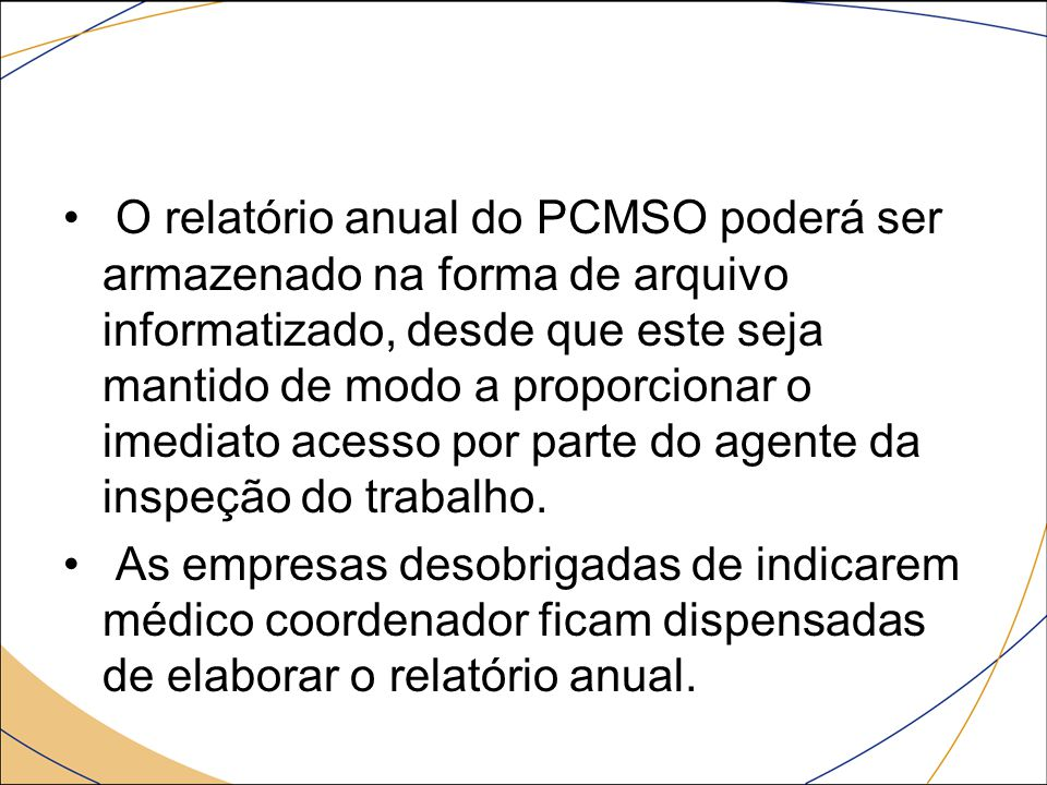 O relatório anual do PCMSO poderá ser armazenado na forma de arquivo informatizado, desde que este seja mantido de modo a proporcionar o imediato acesso por parte do agente da inspeção do trabalho.